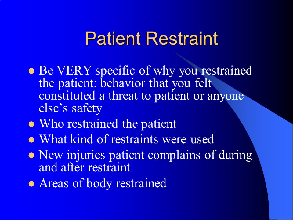 Patient Restraint Be VERY specific of why you restrained the patient: behavior that you felt constituted a threat to patient or anyone else's safety.