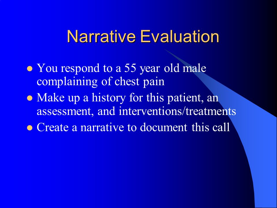 Narrative Evaluation You respond to a 55 year old male complaining of chest pain.