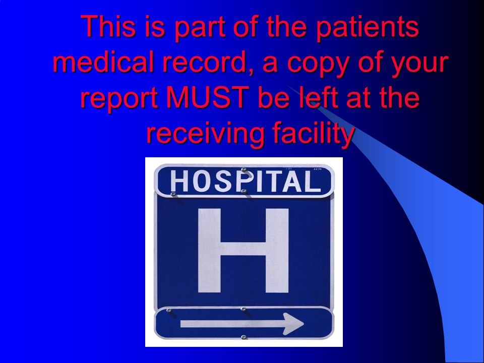This is part of the patients medical record, a copy of your report MUST be left at the receiving facility