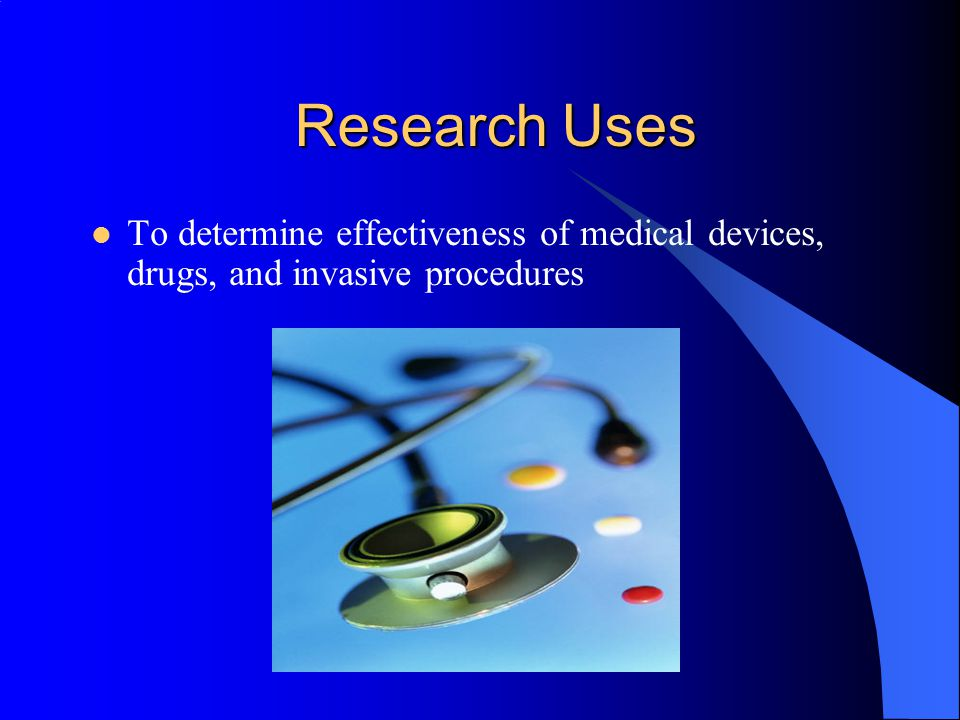 Research Uses To determine effectiveness of medical devices, drugs, and invasive procedures.