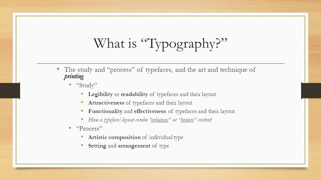 What is Typography The study and process of typefaces, and the art and technique of printing.