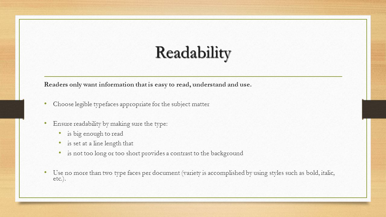 Readability Readers only want information that is easy to read, understand and use. Choose legible typefaces appropriate for the subject matter.