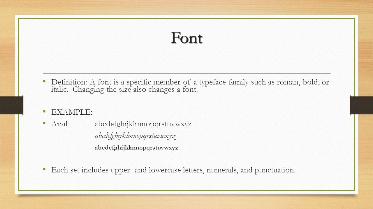 Font Definition: A font is a specific member of a typeface family such as roman, bold, or italic. Changing the size also changes a font.