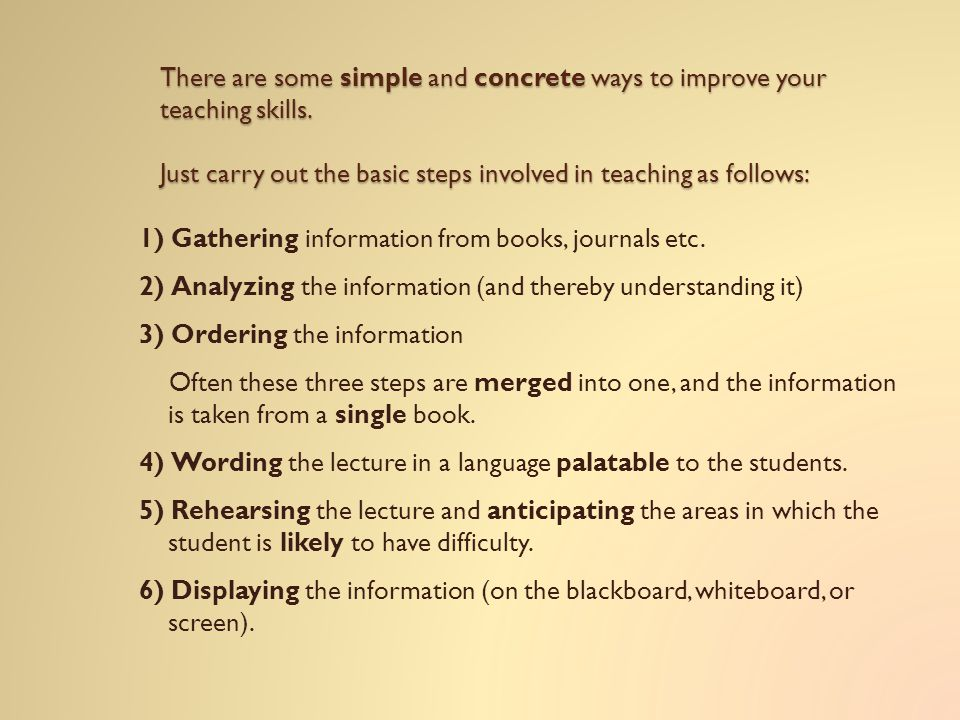 There are some simple and concrete ways to improve your teaching skills. Just carry out the basic steps involved in teaching as follows:
