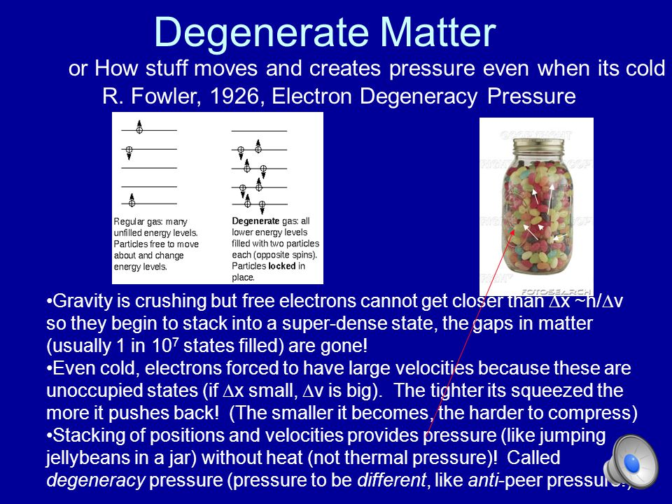 Degenerate Matter or How stuff moves and creates pressure even when its cold. R. Fowler, 1926, Electron Degeneracy Pressure.