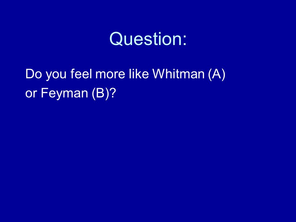 Question: Do you feel more like Whitman (A) or Feyman (B)