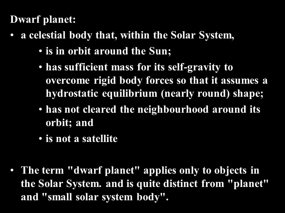 Dwarf planet: a celestial body that, within the Solar System, is in orbit around the Sun;