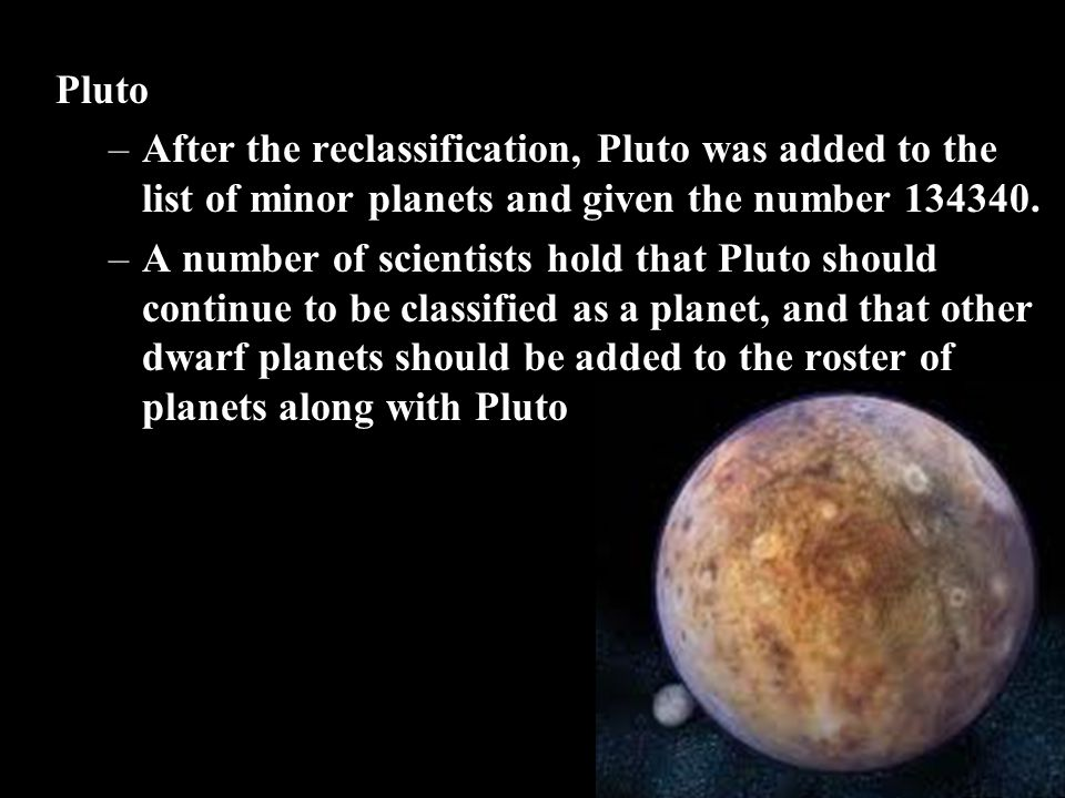 Pluto After the reclassification, Pluto was added to the list of minor planets and given the number 134340.