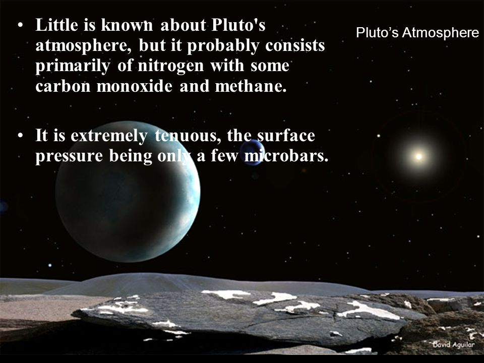 Little is known about Pluto s atmosphere, but it probably consists primarily of nitrogen with some carbon monoxide and methane.