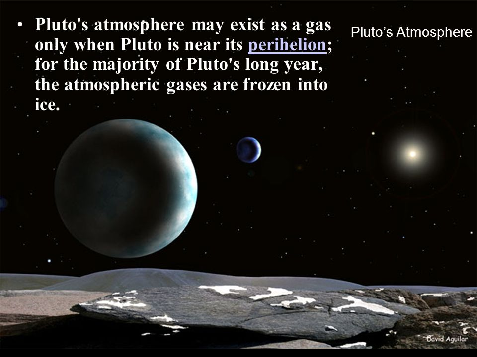 Pluto s atmosphere may exist as a gas only when Pluto is near its perihelion; for the majority of Pluto s long year, the atmospheric gases are frozen into ice.