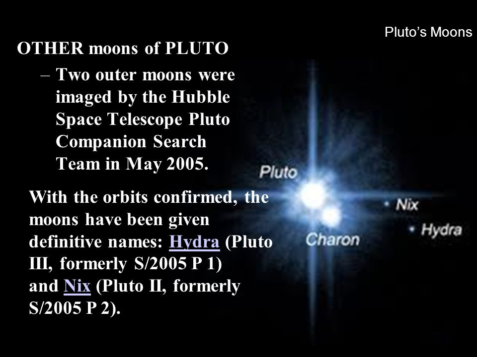 Pluto's Moons OTHER moons of PLUTO. Two outer moons were imaged by the Hubble Space Telescope Pluto Companion Search Team in May 2005.