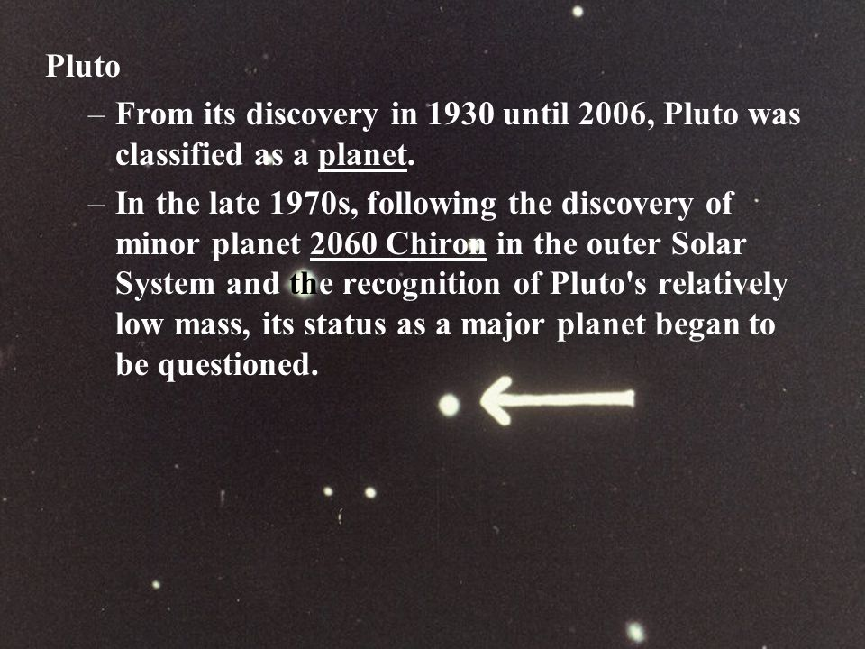 Pluto From its discovery in 1930 until 2006, Pluto was classified as a planet.