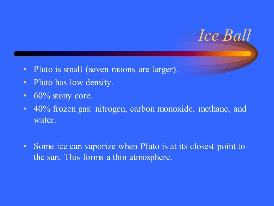 Ice Ball Pluto is small (seven moons are larger).