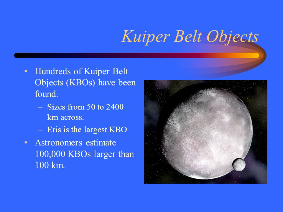 Kuiper Belt Objects Hundreds of Kuiper Belt Objects (KBOs) have been found. Sizes from 50 to 2400 km across.