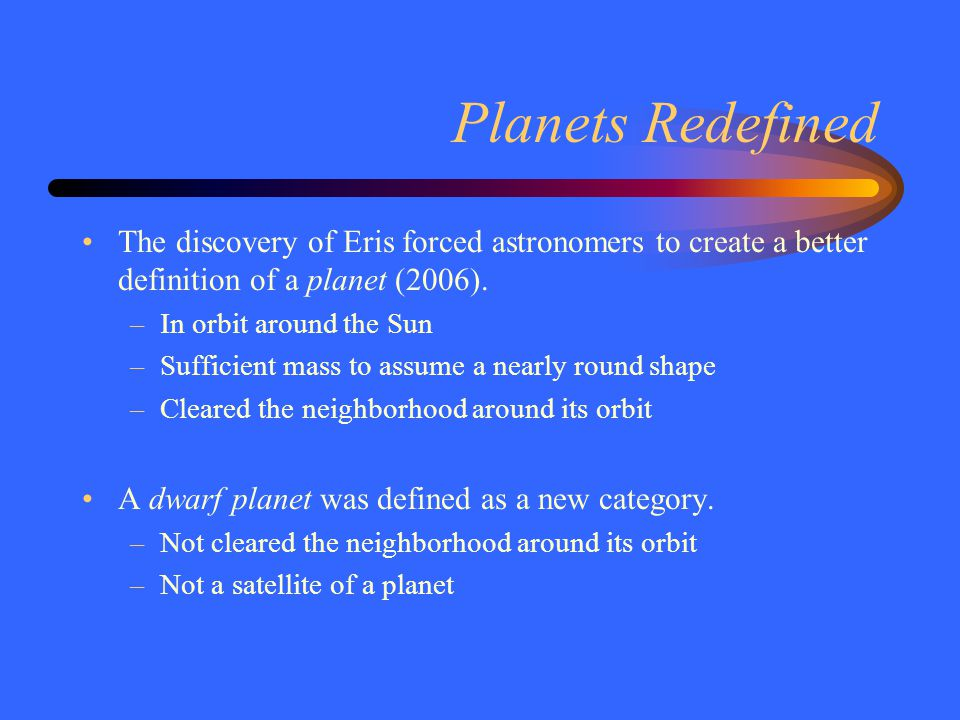 Planets Redefined The discovery of Eris forced astronomers to create a better definition of a planet (2006).