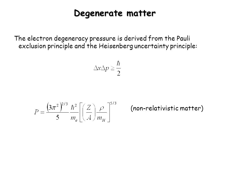 Degenerate matter The electron degeneracy pressure is derived from the Pauli exclusion principle and the Heisenberg uncertainty principle: