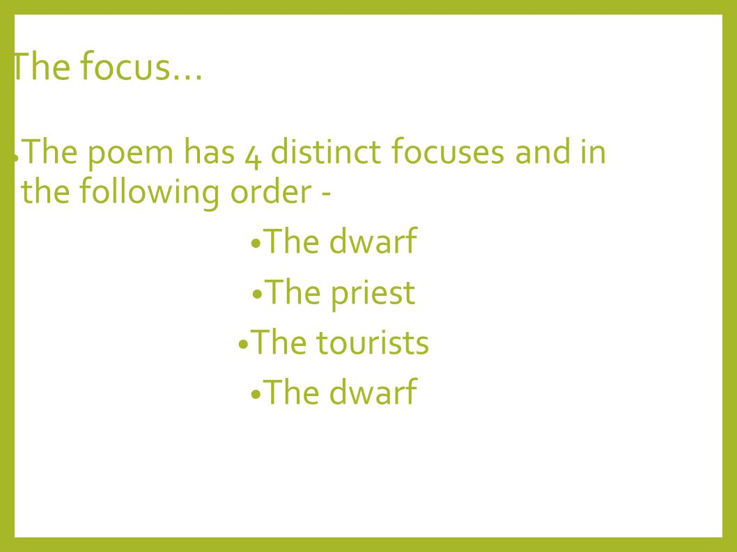 The focus... The poem has 4 distinct focuses and in the following order - The dwarf. The priest.