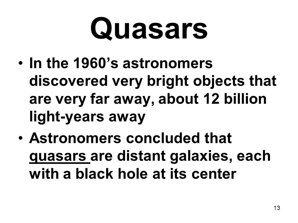 Quasars In the 1960's astronomers discovered very bright objects that are very far away, about 12 billion light-years away.