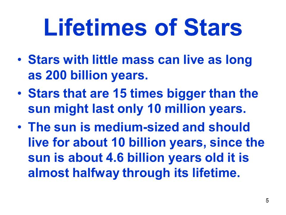 Lifetimes of Stars Stars with little mass can live as long as 200 billion years.