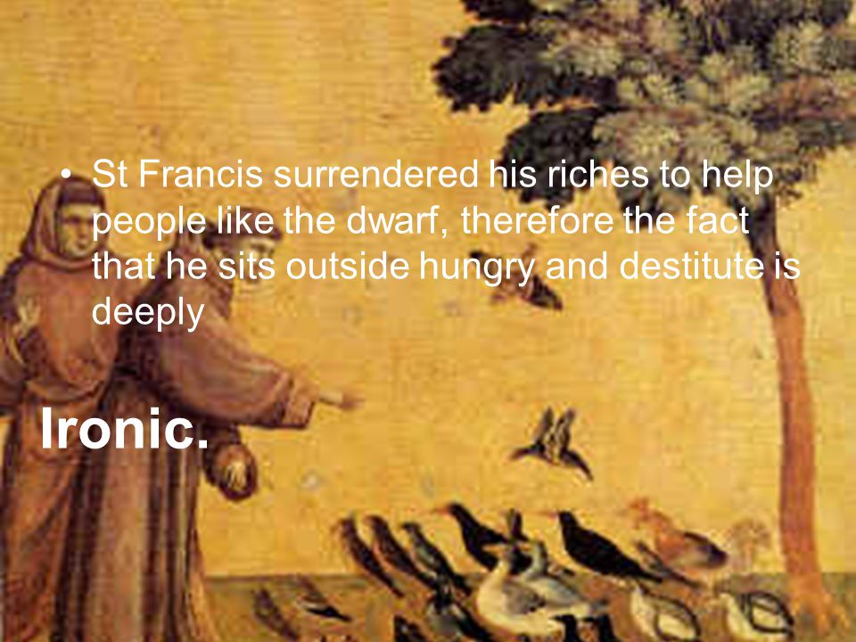 St Francis surrendered his riches to help people like the dwarf, therefore the fact that he sits outside hungry and destitute is deeply