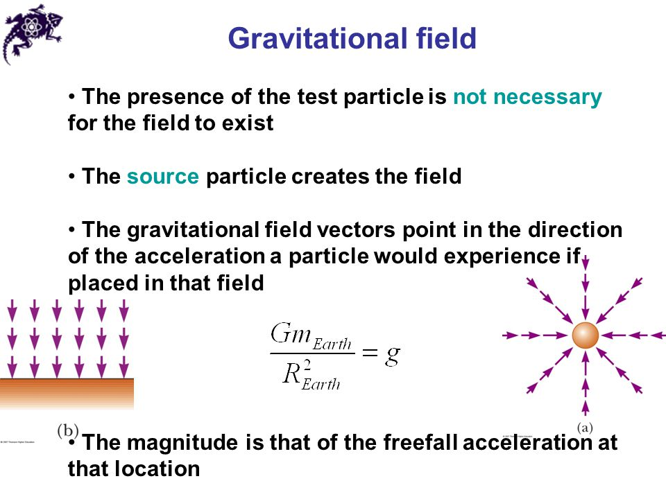 Gravitational field The presence of the test particle is not necessary for the field to exist. The source particle creates the field.