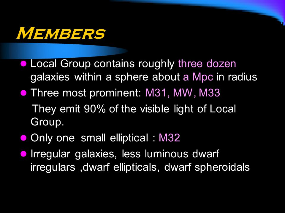 Members Local Group contains roughly three dozen galaxies within a sphere about a Mpc in radius. Three most prominent: M31, MW, M33.