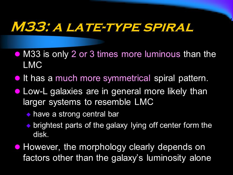M33: a late-type spiral M33 is only 2 or 3 times more luminous than the LMC. It has a much more symmetrical spiral pattern.