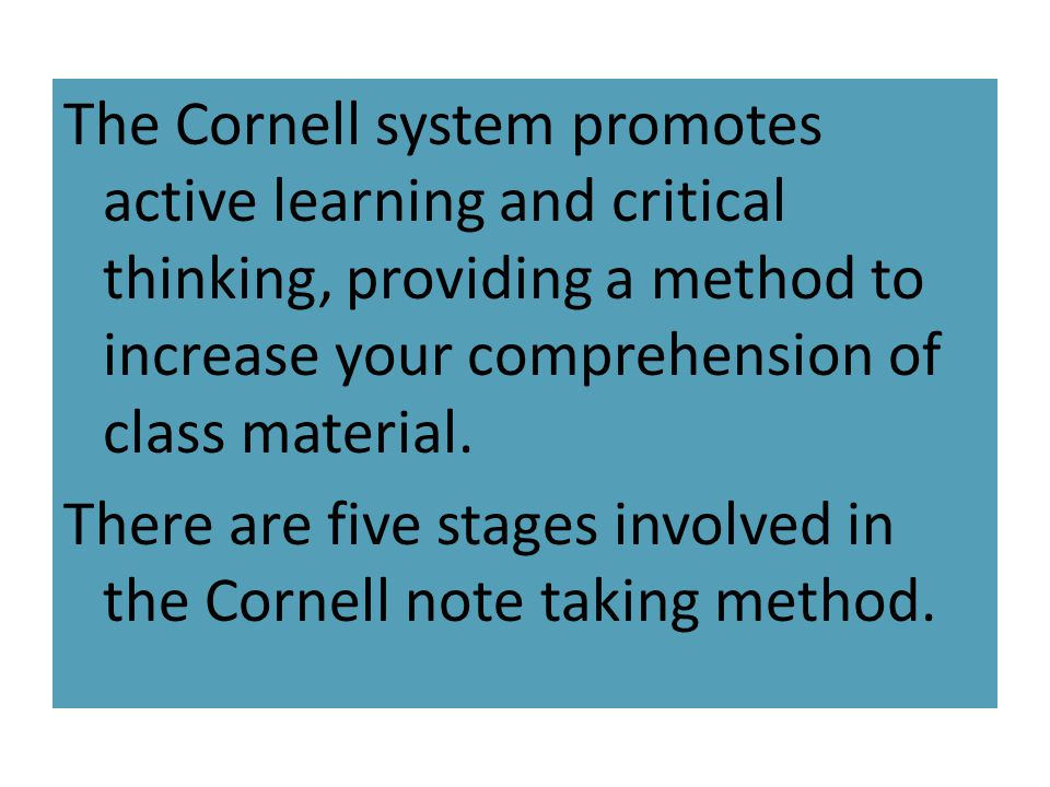 The Cornell system promotes active learning and critical thinking, providing a method to increase your comprehension of class material.