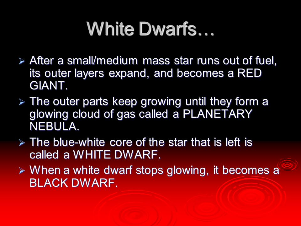 White Dwarfs… After a small/medium mass star runs out of fuel, its outer layers expand, and becomes a RED GIANT.