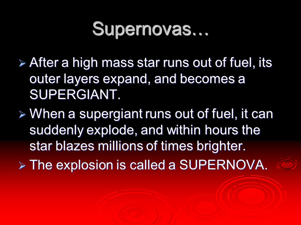 Supernovas… After a high mass star runs out of fuel, its outer layers expand, and becomes a SUPERGIANT.