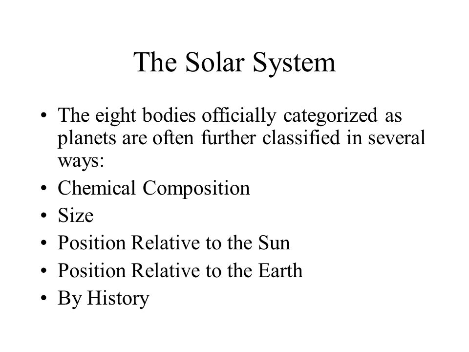 The Solar System The eight bodies officially categorized as planets are often further classified in several ways: