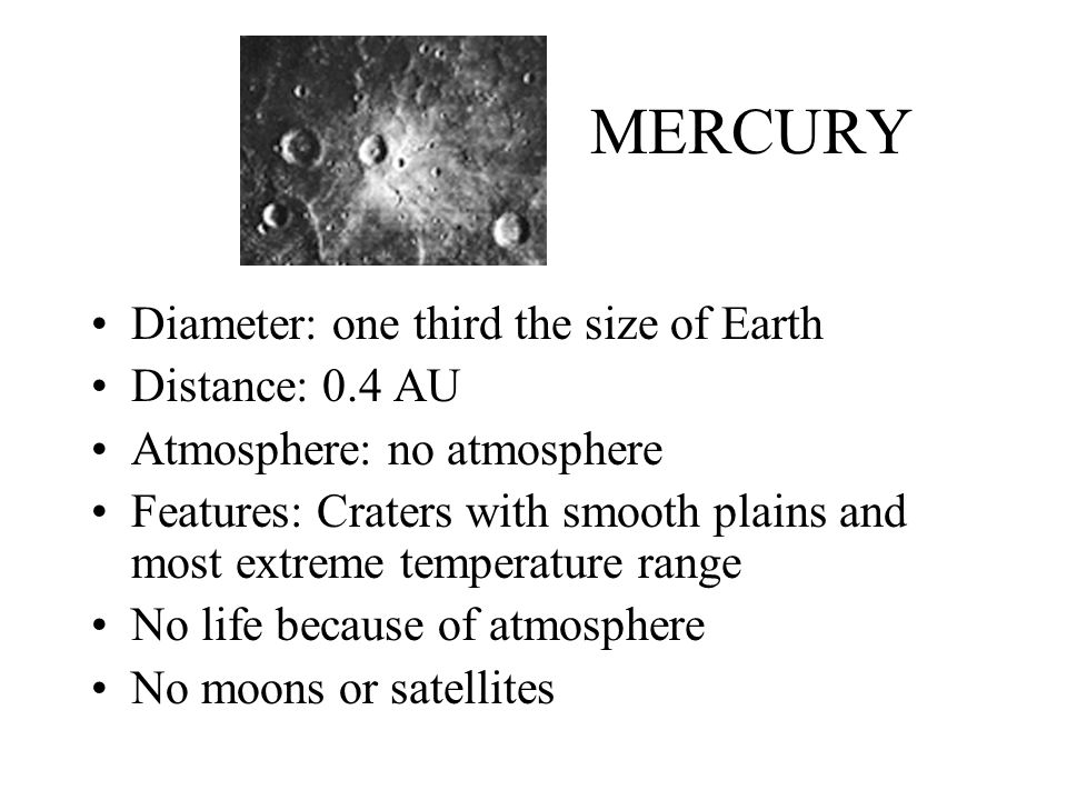 MERCURY Diameter: one third the size of Earth Distance: 0.4 AU