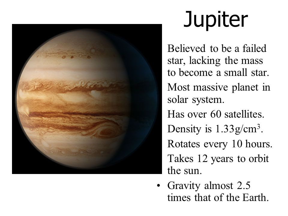 Jupiter Believed to be a failed star, lacking the mass to become a small star. Most massive planet in solar system.