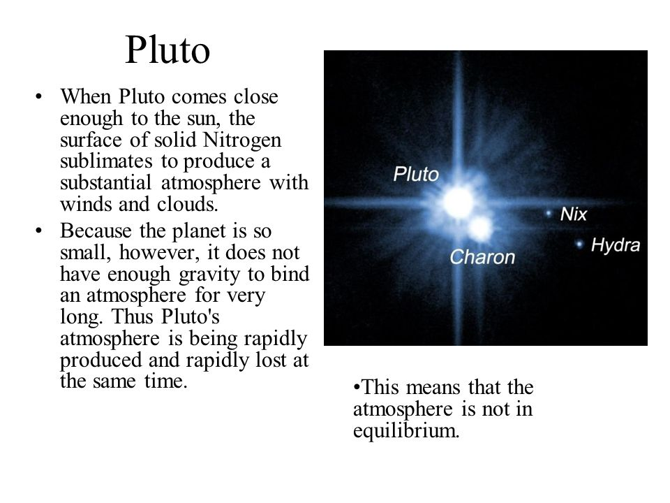 Pluto When Pluto comes close enough to the sun, the surface of solid Nitrogen sublimates to produce a substantial atmosphere with winds and clouds.