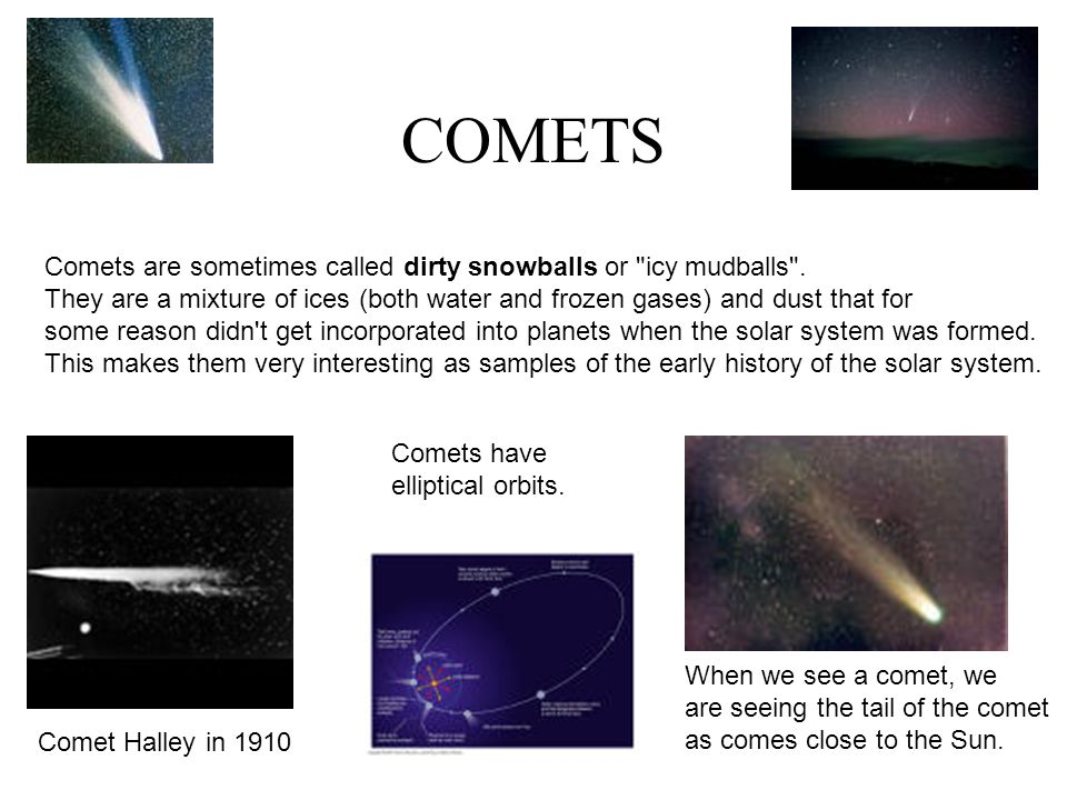COMETS Comets are sometimes called dirty snowballs or icy mudballs .