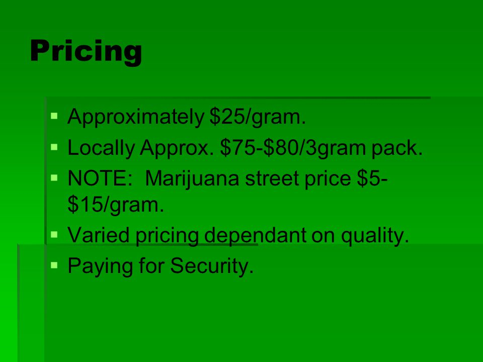 Pricing Approximately $25/gram. Locally Approx. $75-$80/3gram pack.