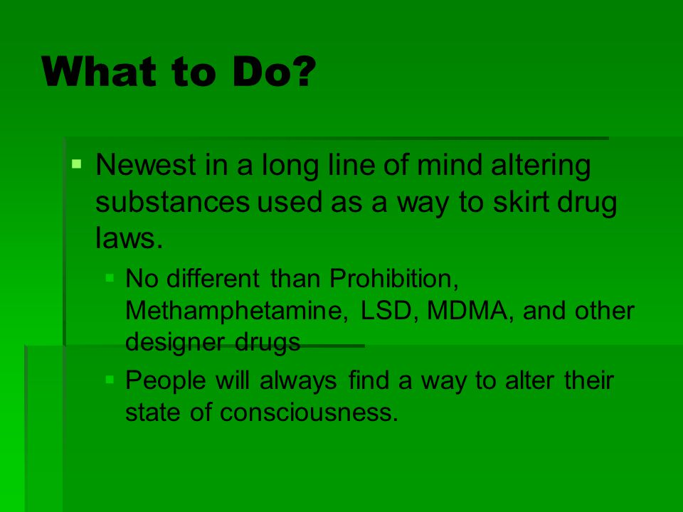 What to Do Newest in a long line of mind altering substances used as a way to skirt drug laws.