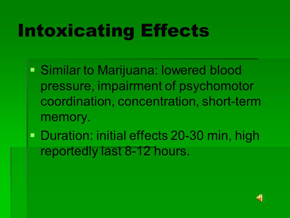Intoxicating Effects Similar to Marijuana: lowered blood pressure, impairment of psychomotor coordination, concentration, short-term memory.