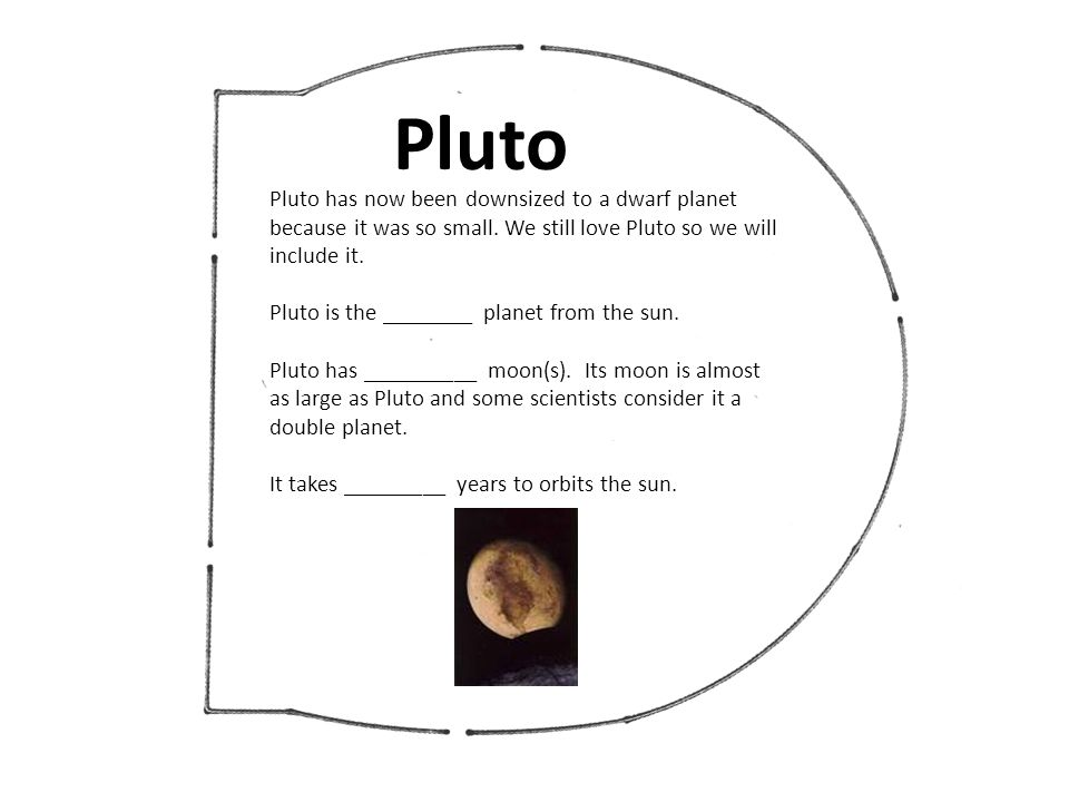 Pluto Pluto has now been downsized to a dwarf planet because it was so small. We still love Pluto so we will include it.