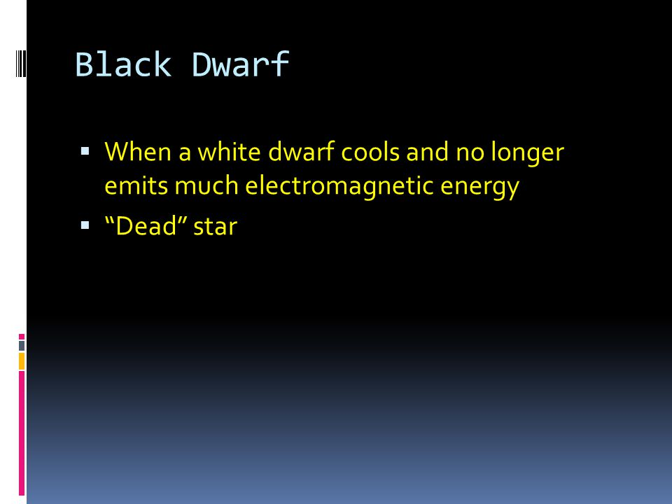 Black Dwarf When a white dwarf cools and no longer emits much electromagnetic energy Dead star