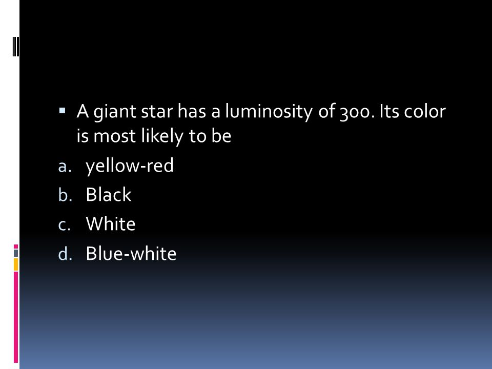 A giant star has a luminosity of 300. Its color is most likely to be