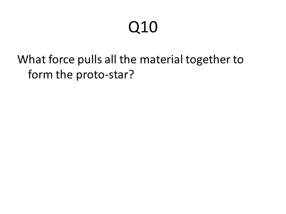 Q10 What force pulls all the material together to form the proto-star