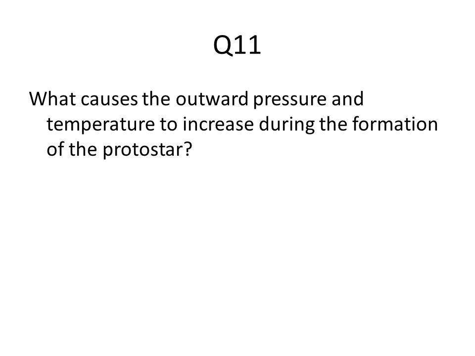Q11 What causes the outward pressure and temperature to increase during the formation of the protostar