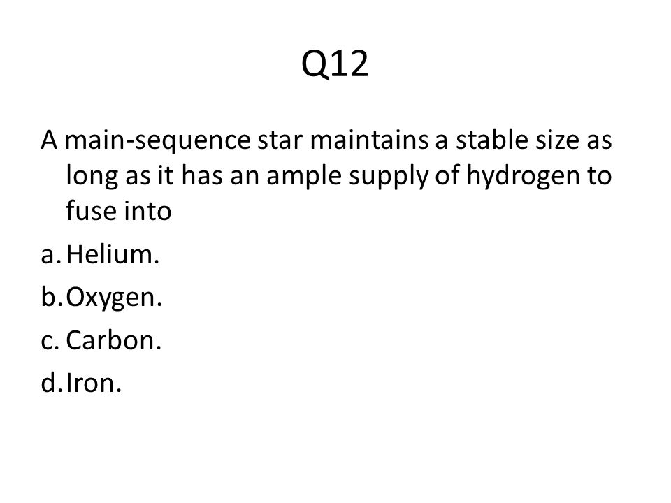 Q12 A main-sequence star maintains a stable size as long as it has an ample supply of hydrogen to fuse into.