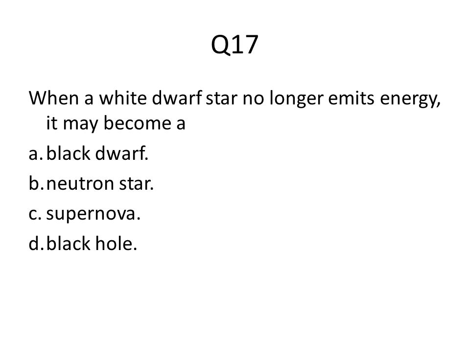 Q17 When a white dwarf star no longer emits energy, it may become a