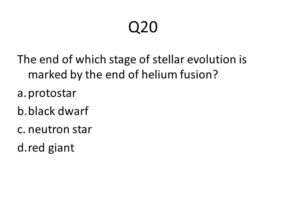 Q20 The end of which stage of stellar evolution is marked by the end of helium fusion protostar. black dwarf.