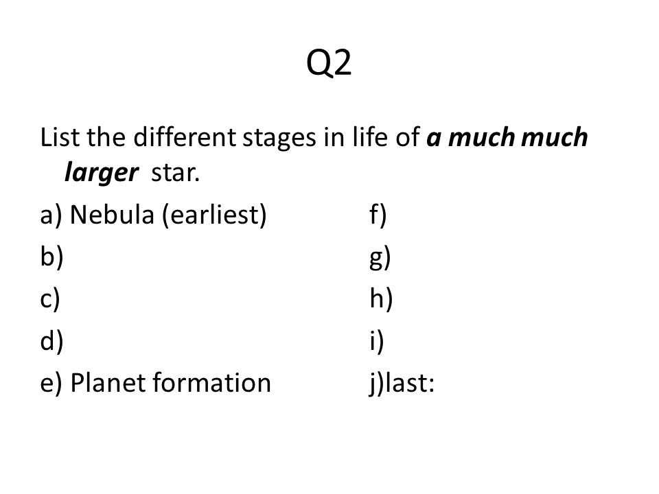 Q2 List the different stages in life of a much much larger star.