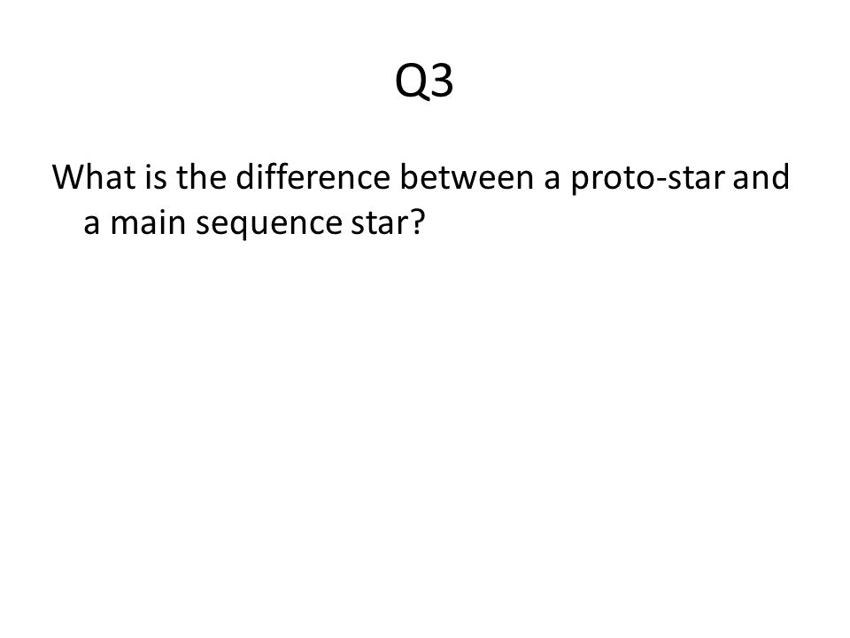 Q3 What is the difference between a proto-star and a main sequence star
