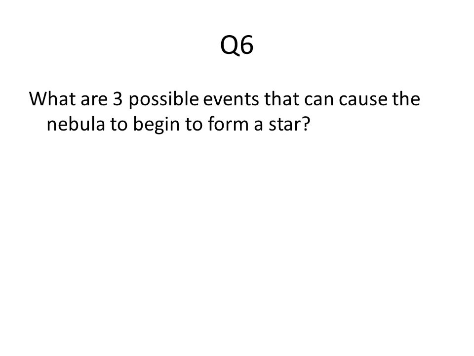 Q6 What are 3 possible events that can cause the nebula to begin to form a star