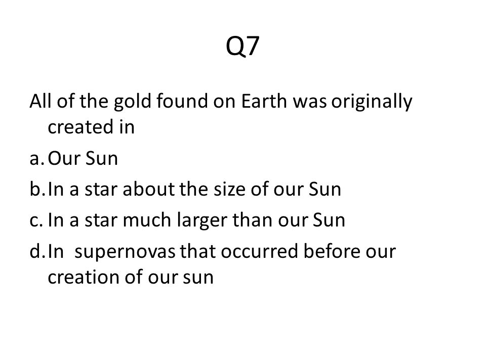 Q7 All of the gold found on Earth was originally created in Our Sun